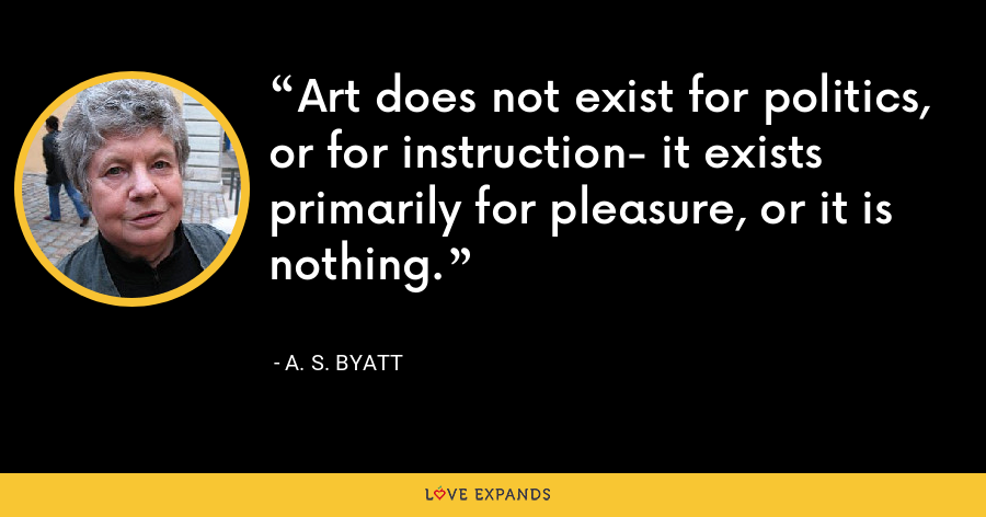 Art does not exist for politics, or for instruction- it exists primarily for pleasure, or it is nothing. - A. S. Byatt