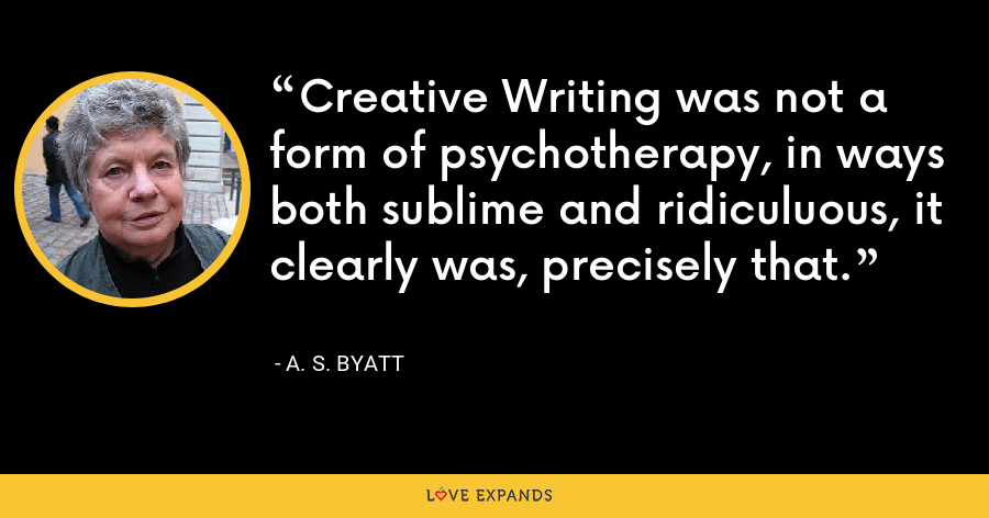 Creative Writing was not a form of psychotherapy, in ways both sublime and ridiculuous, it clearly was, precisely that. - A. S. Byatt