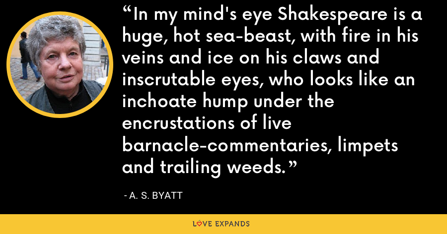 In my mind's eye Shakespeare is a huge, hot sea-beast, with fire in his veins and ice on his claws and inscrutable eyes, who looks like an inchoate hump under the encrustations of live barnacle-commentaries, limpets and trailing weeds. - A. S. Byatt