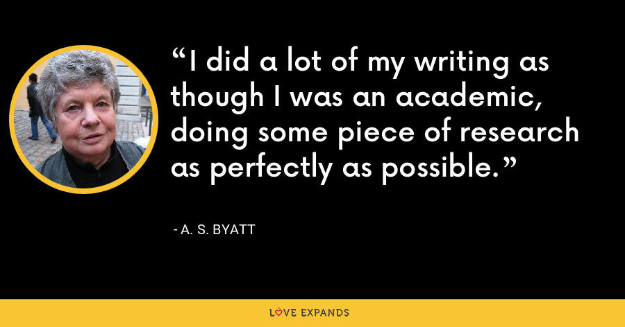 I did a lot of my writing as though I was an academic, doing some piece of research as perfectly as possible. - A. S. Byatt