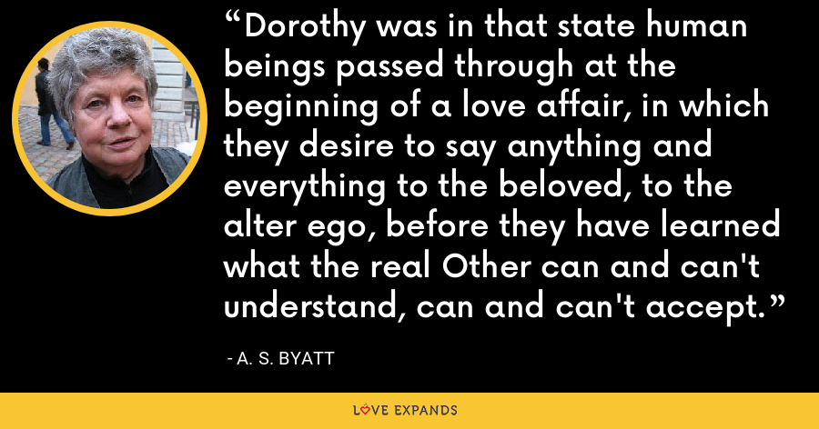 Dorothy was in that state human beings passed through at the beginning of a love affair, in which they desire to say anything and everything to the beloved, to the alter ego, before they have learned what the real Other can and can't understand, can and can't accept. - A. S. Byatt