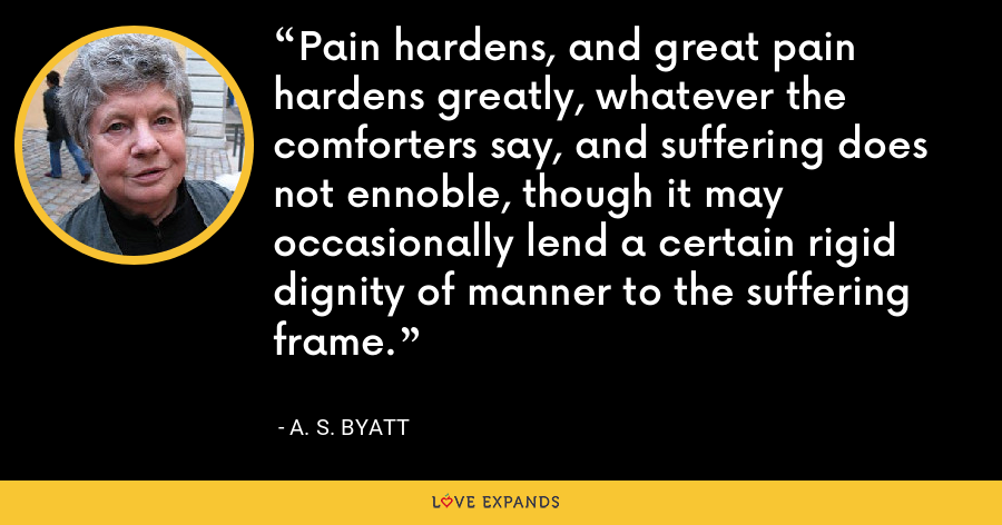 Pain hardens, and great pain hardens greatly, whatever the comforters say, and suffering does not ennoble, though it may occasionally lend a certain rigid dignity of manner to the suffering frame. - A. S. Byatt