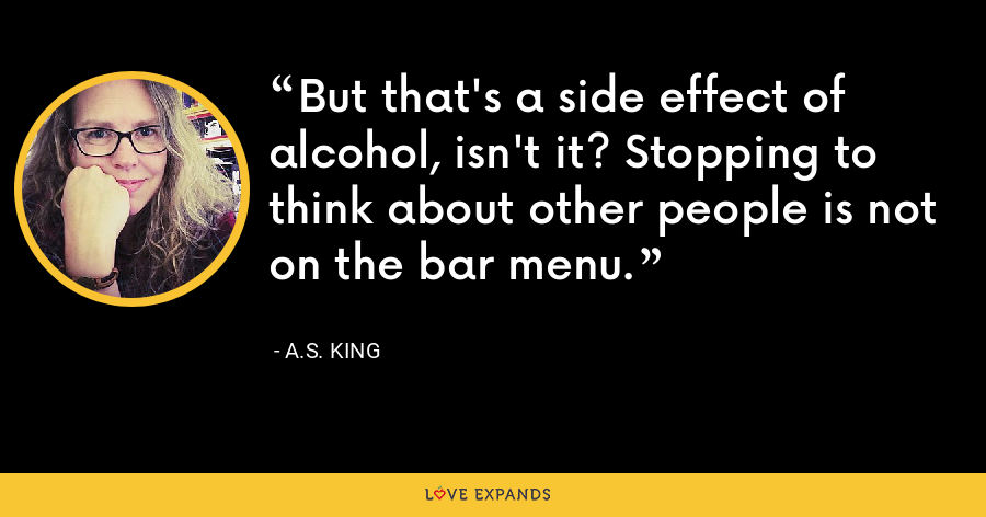 But that's a side effect of alcohol, isn't it? Stopping to think about other people is not on the bar menu. - A.S. King