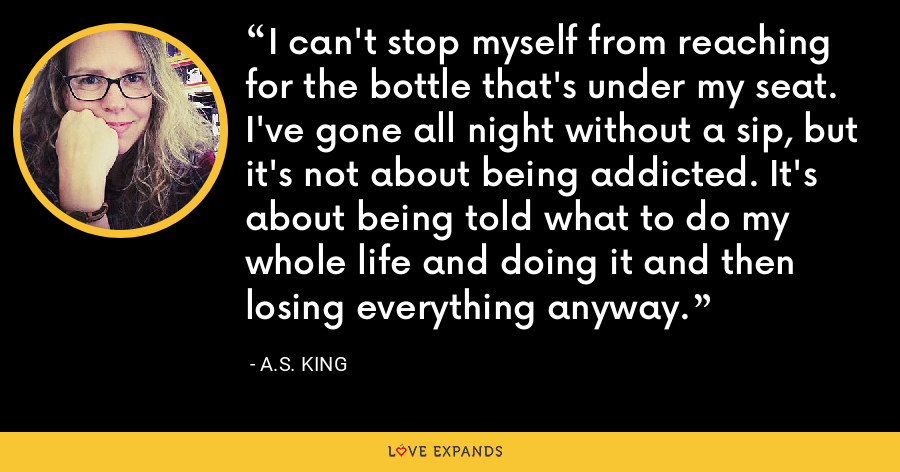 I can't stop myself from reaching for the bottle that's under my seat. I've gone all night without a sip, but it's not about being addicted. It's about being told what to do my whole life and doing it and then losing everything anyway. - A.S. King