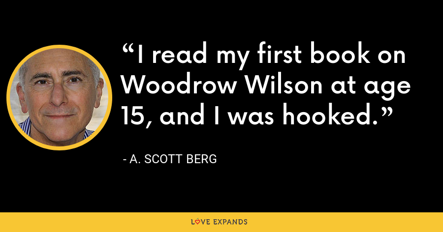 I read my first book on Woodrow Wilson at age 15, and I was hooked. - A. Scott Berg