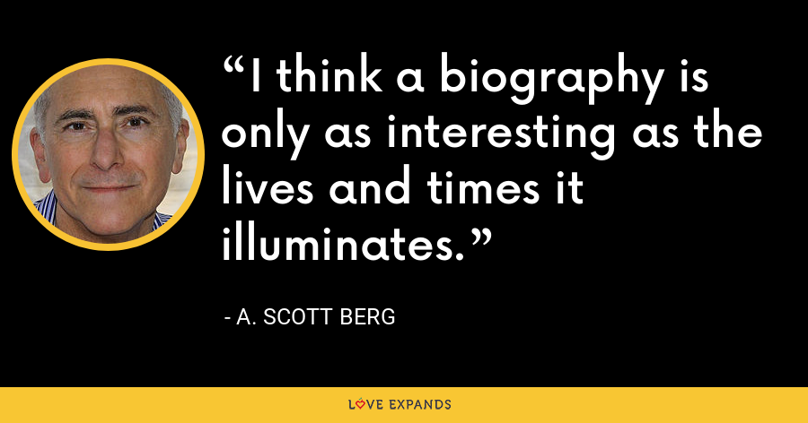 I think a biography is only as interesting as the lives and times it illuminates. - A. Scott Berg