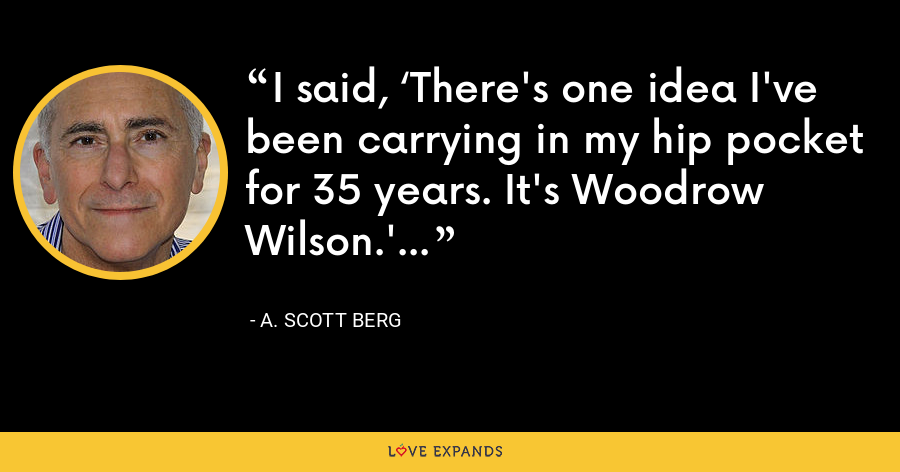 I said, 'There's one idea I've been carrying in my hip pocket for 35 years. It's Woodrow Wilson.' - A. Scott Berg