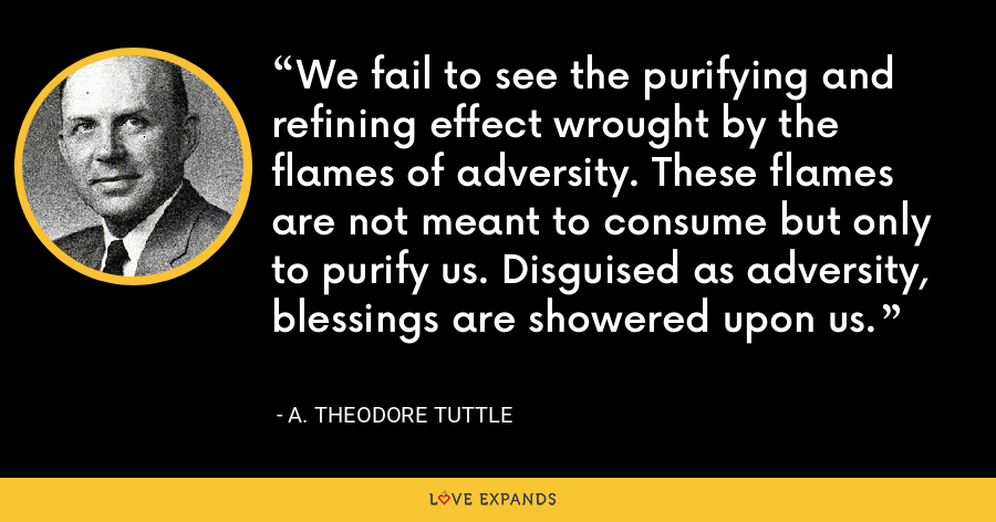 We fail to see the purifying and refining effect wrought by the flames of adversity. These flames are not meant to consume but only to purify us. Disguised as adversity, blessings are showered upon us. - A. Theodore Tuttle