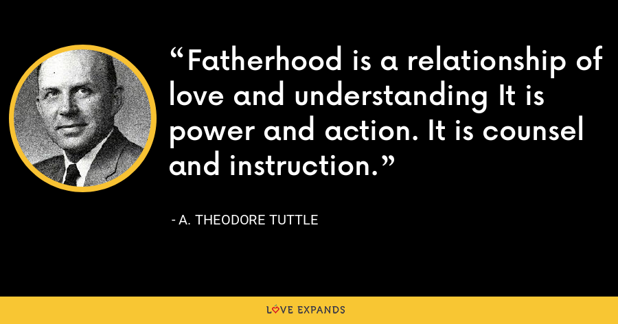 Fatherhood is a relationship of love and understanding It is power and action. It is counsel and instruction. - A. Theodore Tuttle