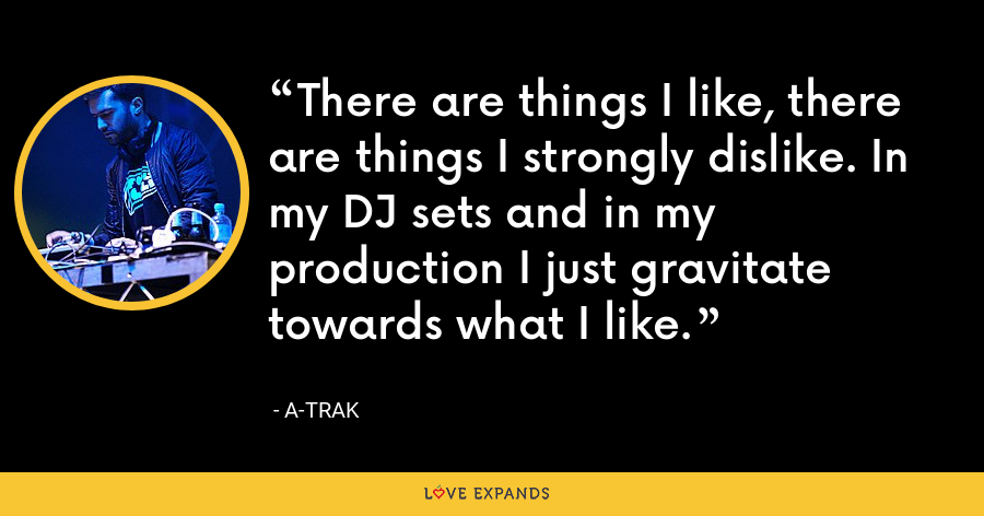There are things I like, there are things I strongly dislike. In my DJ sets and in my production I just gravitate towards what I like. - A-Trak