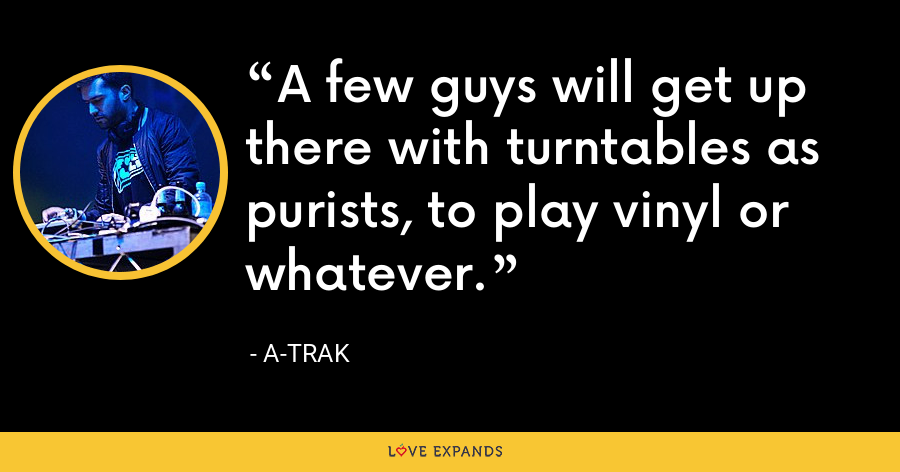 A few guys will get up there with turntables as purists, to play vinyl or whatever. - A-Trak