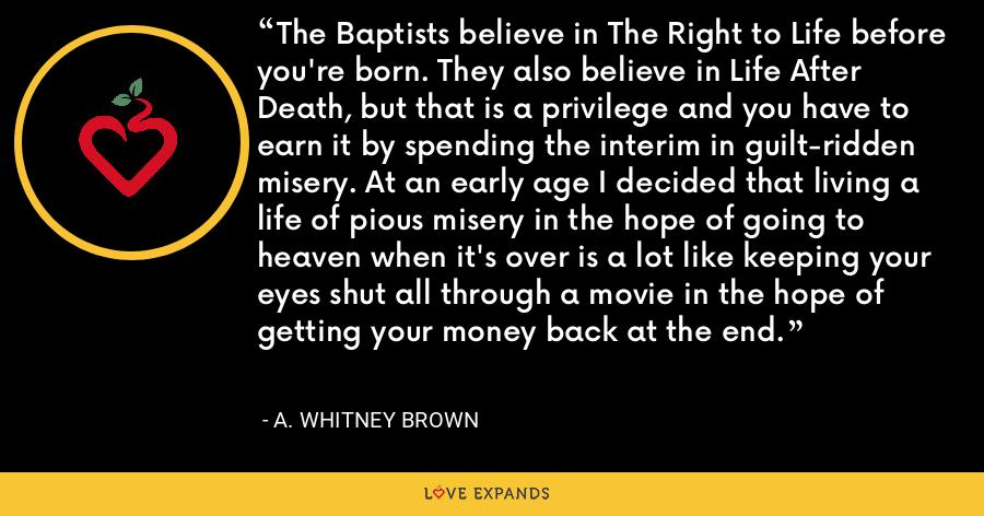 The Baptists believe in The Right to Life before you're born. They also believe in Life After Death, but that is a privilege and you have to earn it by spending the interim in guilt-ridden misery. At an early age I decided that living a life of pious misery in the hope of going to heaven when it's over is a lot like keeping your eyes shut all through a movie in the hope of getting your money back at the end. - A. Whitney Brown