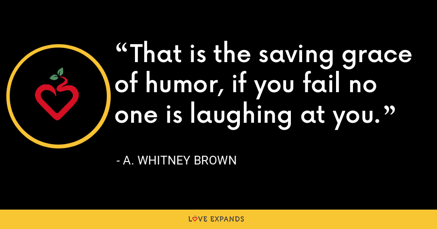 That is the saving grace of humor, if you fail no one is laughing at you. - A. Whitney Brown