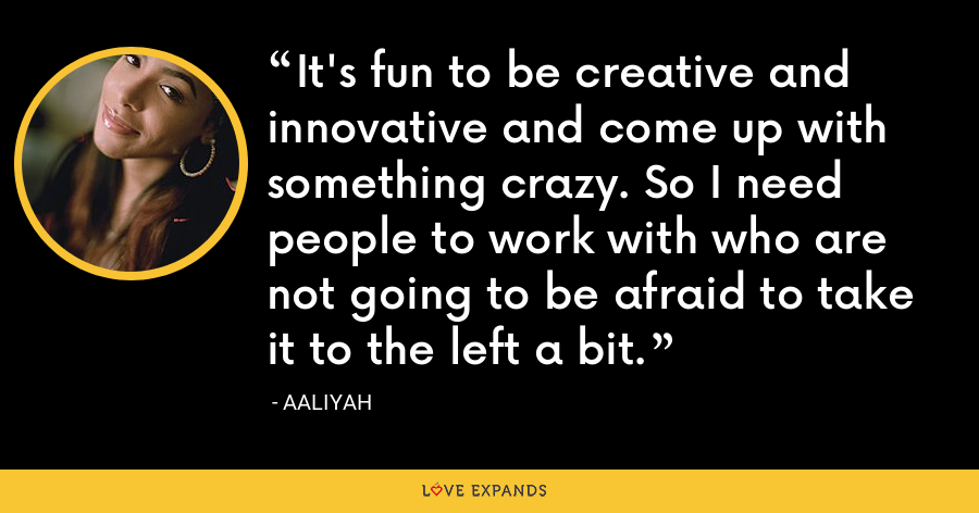 It's fun to be creative and innovative and come up with something crazy. So I need people to work with who are not going to be afraid to take it to the left a bit. - Aaliyah