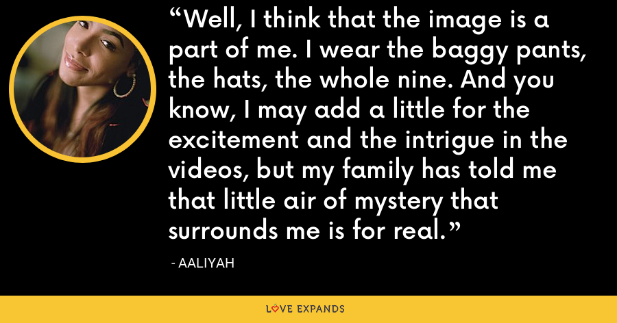 Well, I think that the image is a part of me. I wear the baggy pants, the hats, the whole nine. And you know, I may add a little for the excitement and the intrigue in the videos, but my family has told me that little air of mystery that surrounds me is for real. - Aaliyah