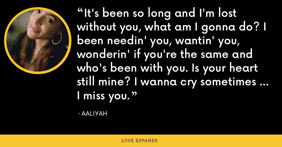 It's been so long and I'm lost without you, what am I gonna do? I been needin' you, wantin' you, wonderin' if you're the same and who's been with you. Is your heart still mine? I wanna cry sometimes ... I miss you. - Aaliyah