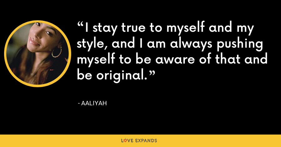 I stay true to myself and my style, and I am always pushing myself to be aware of that and be original. - Aaliyah