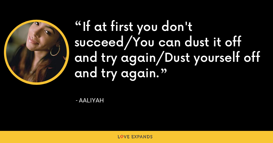 If at first you don't succeed/You can dust it off and try again/Dust yourself off and try again. - Aaliyah