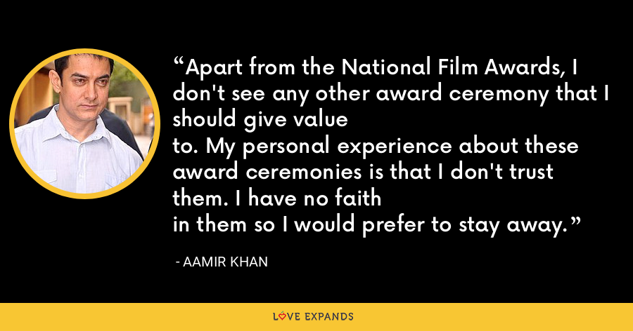 Apart from the National Film Awards, I don't see any other award ceremony that I should give valueto. My personal experience about these award ceremonies is that I don't trust them. I have no faithin them so I would prefer to stay away. - Aamir Khan
