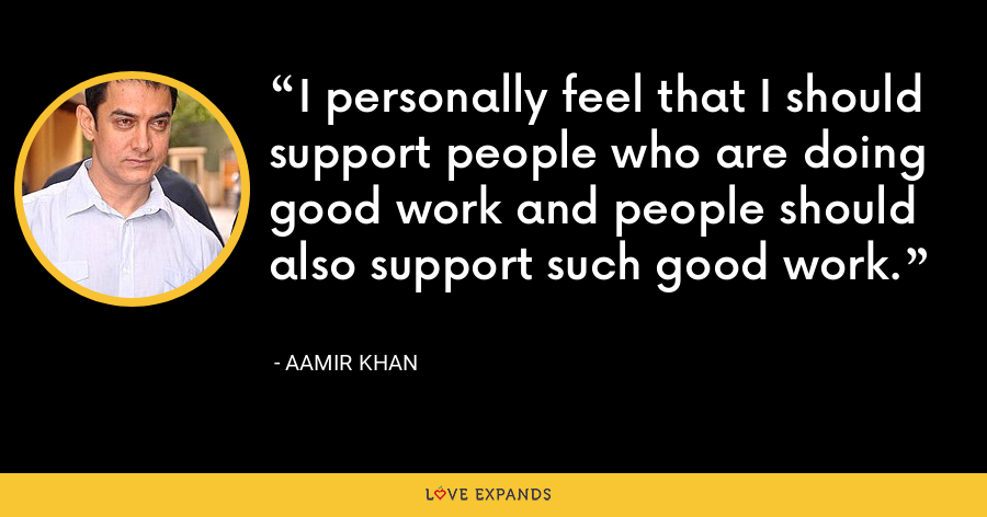 I personally feel that I should support people who are doing good work and people should also support such good work. - Aamir Khan