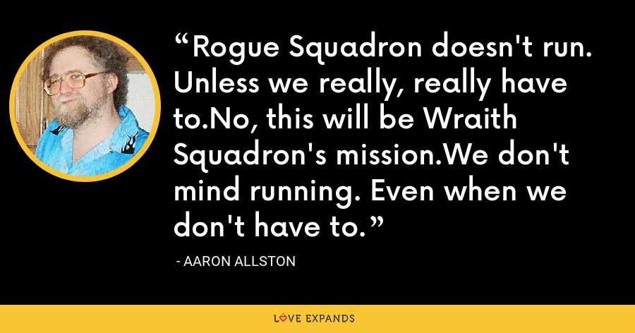 Rogue Squadron doesn't run. Unless we really, really have to.No, this will be Wraith Squadron's mission.We don't mind running. Even when we don't have to. - Aaron Allston