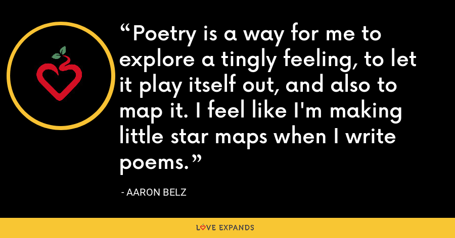 Poetry is a way for me to explore a tingly feeling, to let it play itself out, and also to map it. I feel like I'm making little star maps when I write poems. - Aaron Belz