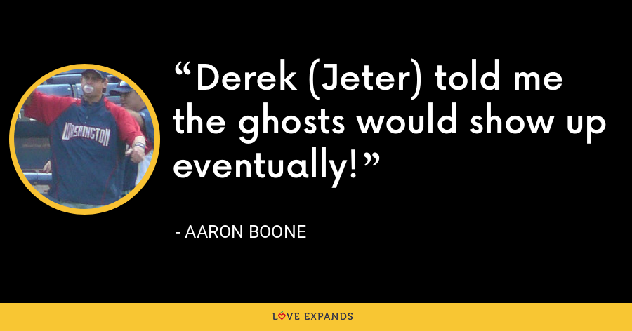 Derek (Jeter) told me the ghosts would show up eventually! - Aaron Boone