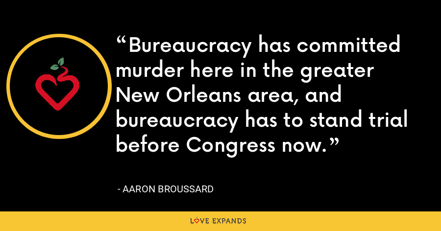 Bureaucracy has committed murder here in the greater New Orleans area, and bureaucracy has to stand trial before Congress now. - Aaron Broussard