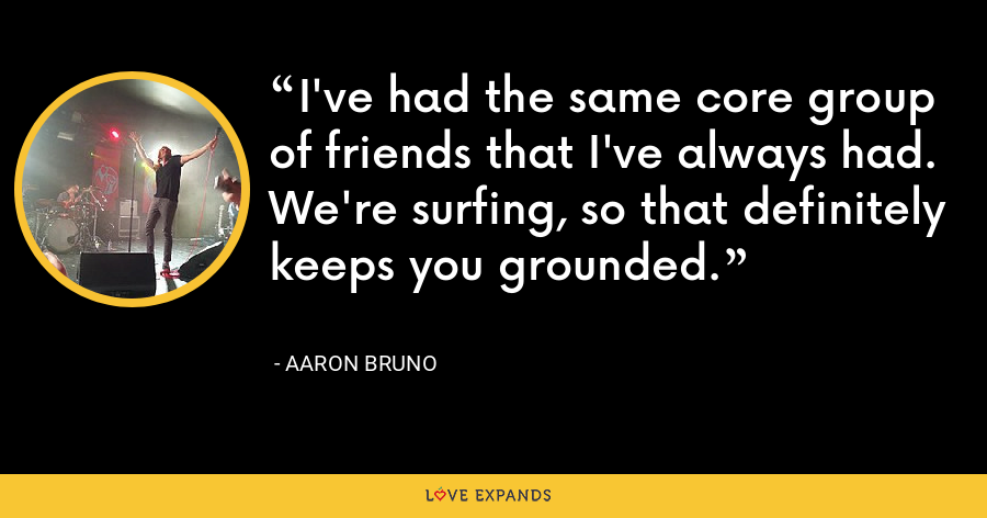 I've had the same core group of friends that I've always had. We're surfing, so that definitely keeps you grounded. - Aaron Bruno