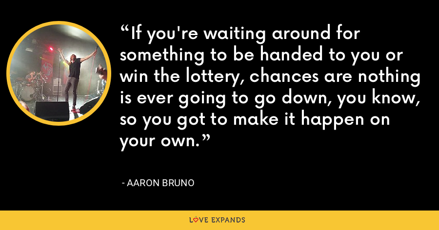 If you're waiting around for something to be handed to you or win the lottery, chances are nothing is ever going to go down, you know, so you got to make it happen on your own. - Aaron Bruno