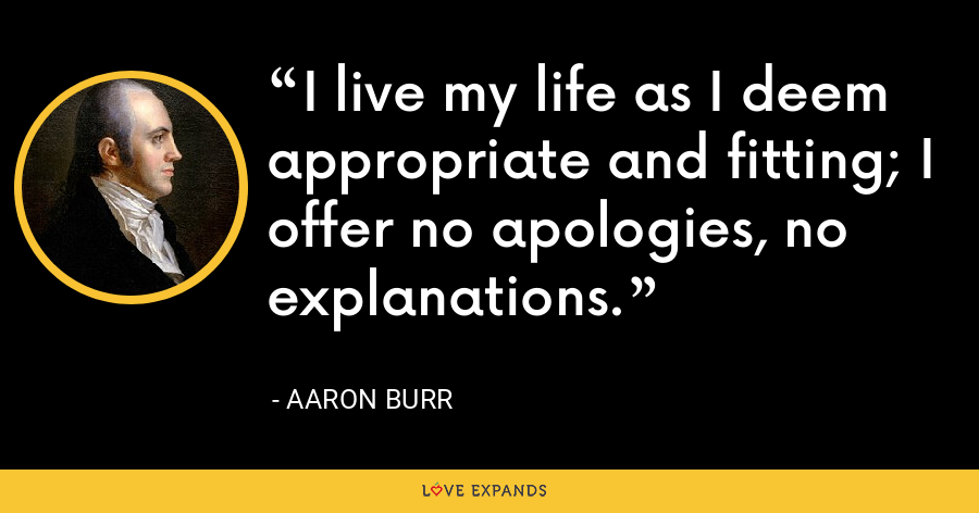 I live my life as I deem appropriate and fitting; I offer no apologies, no explanations. - Aaron Burr