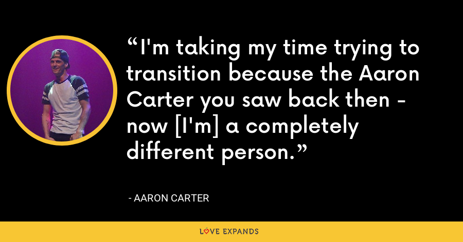 I'm taking my time trying to transition because the Aaron Carter you saw back then - now [I'm] a completely different person. - Aaron Carter