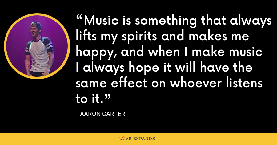 Music is something that always lifts my spirits and makes me happy, and when I make music I always hope it will have the same effect on whoever listens to it. - Aaron Carter