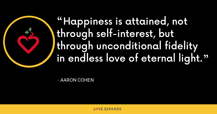 Happiness is attained, not through self-interest, but through unconditional fidelity in endless love of eternal light. - Aaron Cohen