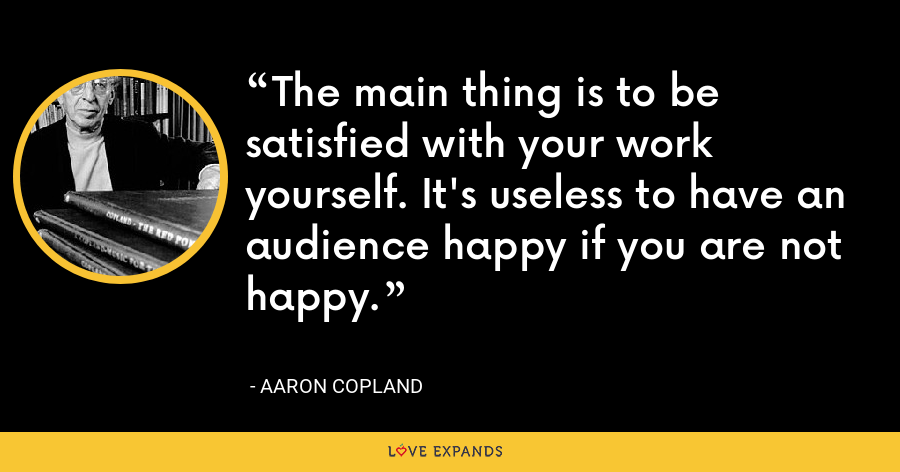 The main thing is to be satisfied with your work yourself. It's useless to have an audience happy if you are not happy. - Aaron Copland