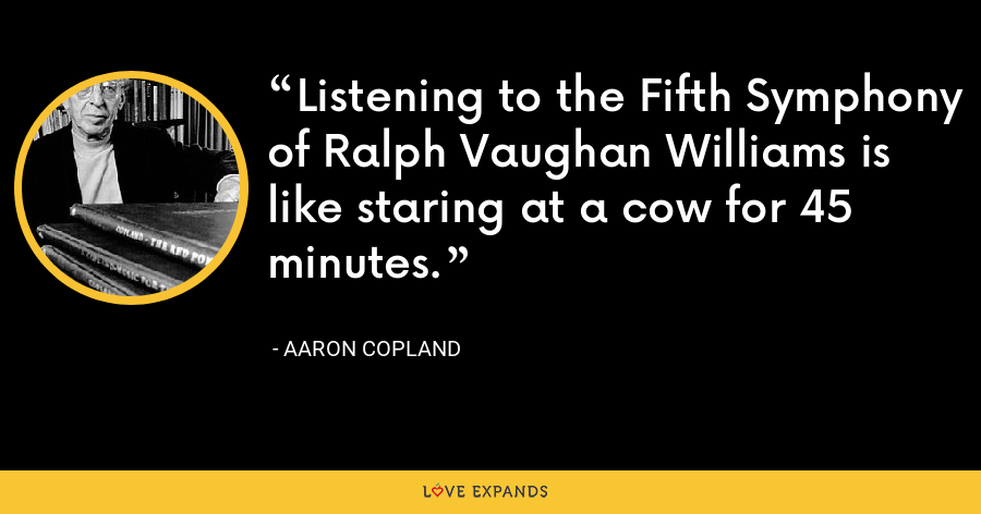 Listening to the Fifth Symphony of Ralph Vaughan Williams is like staring at a cow for 45 minutes. - Aaron Copland