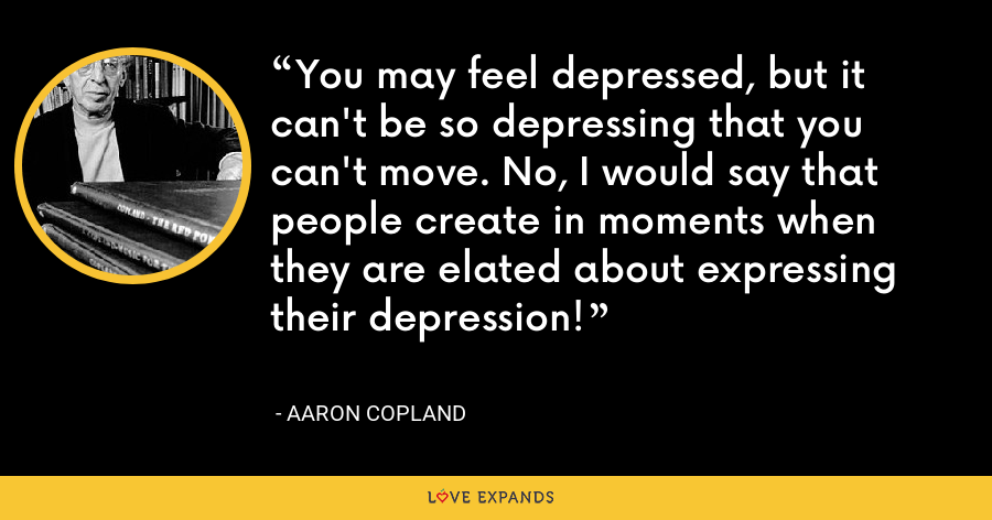 You may feel depressed, but it can't be so depressing that you can't move. No, I would say that people create in moments when they are elated about expressing their depression! - Aaron Copland