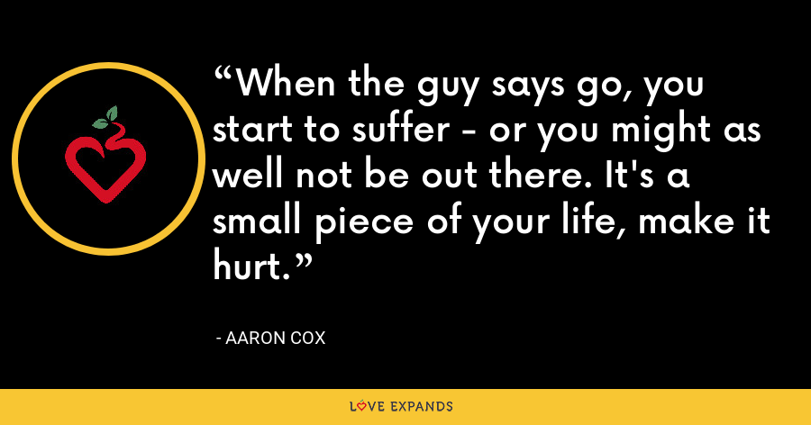 When the guy says go, you start to suffer - or you might as well not be out there. It's a small piece of your life, make it hurt. - Aaron Cox