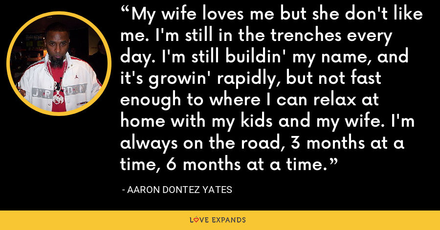 My wife loves me but she don't like me. I'm still in the trenches every day. I'm still buildin' my name, and it's growin' rapidly, but not fast enough to where I can relax at home with my kids and my wife. I'm always on the road, 3 months at a time, 6 months at a time. - Aaron Dontez Yates