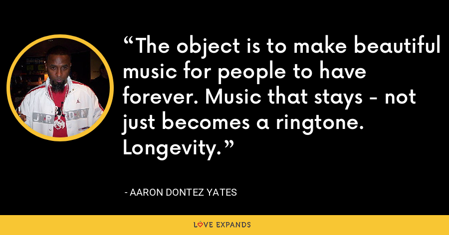The object is to make beautiful music for people to have forever. Music that stays - not just becomes a ringtone. Longevity. - Aaron Dontez Yates