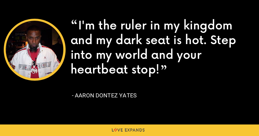 I'm the ruler in my kingdom and my dark seat is hot. Step into my world and your heartbeat stop! - Aaron Dontez Yates