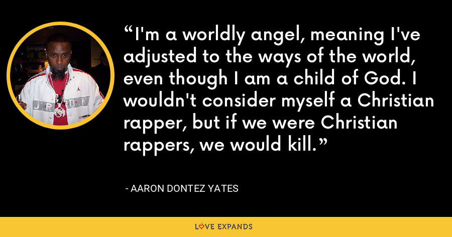 I'm a worldly angel, meaning I've adjusted to the ways of the world, even though I am a child of God. I wouldn't consider myself a Christian rapper, but if we were Christian rappers, we would kill. - Aaron Dontez Yates
