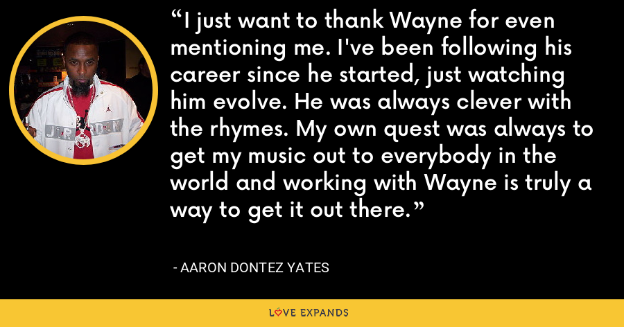 I just want to thank Wayne for even mentioning me. I've been following his career since he started, just watching him evolve. He was always clever with the rhymes. My own quest was always to get my music out to everybody in the world and working with Wayne is truly a way to get it out there. - Aaron Dontez Yates