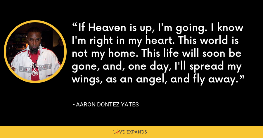 If Heaven is up, I'm going. I know I'm right in my heart. This world is not my home. This life will soon be gone, and, one day, I'll spread my wings, as an angel, and fly away. - Aaron Dontez Yates