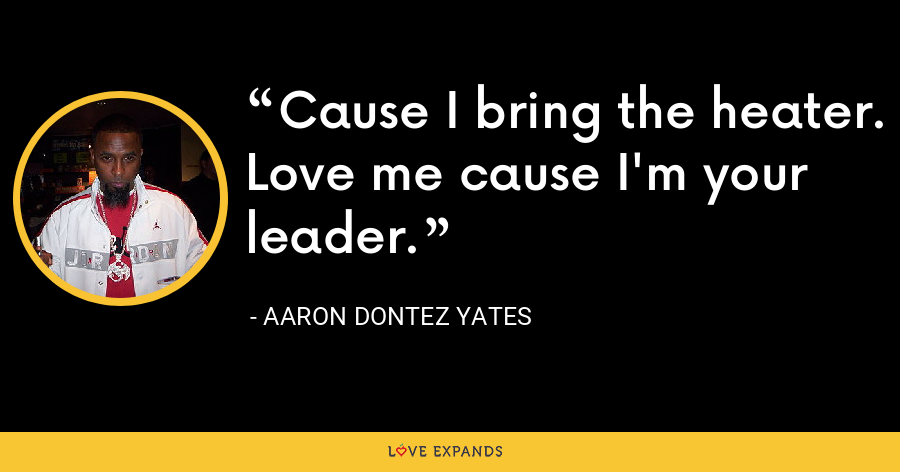Cause I bring the heater. Love me cause I'm your leader. - Aaron Dontez Yates