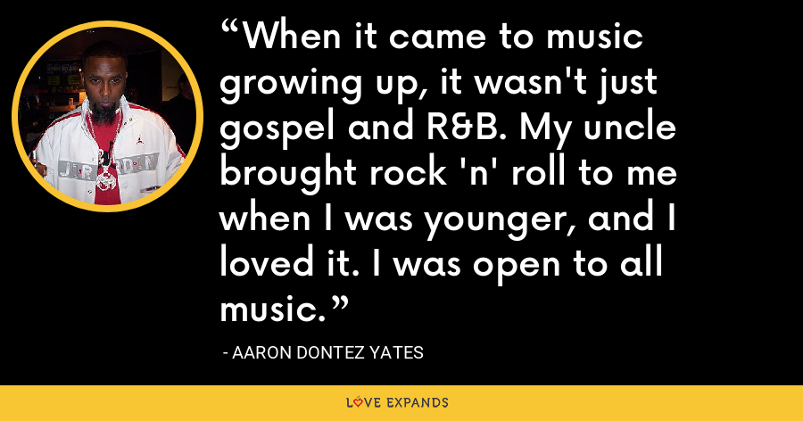 When it came to music growing up, it wasn't just gospel and R&B. My uncle brought rock 'n' roll to me when I was younger, and I loved it. I was open to all music. - Aaron Dontez Yates