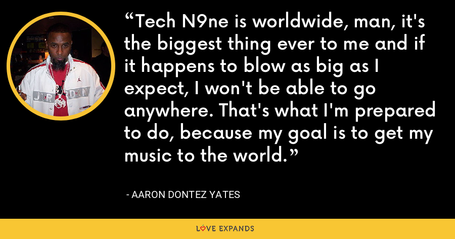 Tech N9ne is worldwide, man, it's the biggest thing ever to me and if it happens to blow as big as I expect, I won't be able to go anywhere. That's what I'm prepared to do, because my goal is to get my music to the world. - Aaron Dontez Yates