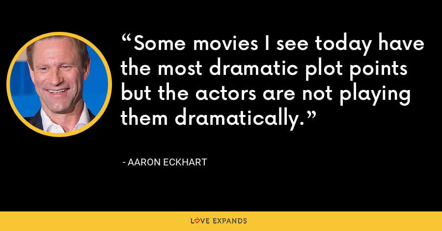 Some movies I see today have the most dramatic plot points but the actors are not playing them dramatically. - Aaron Eckhart