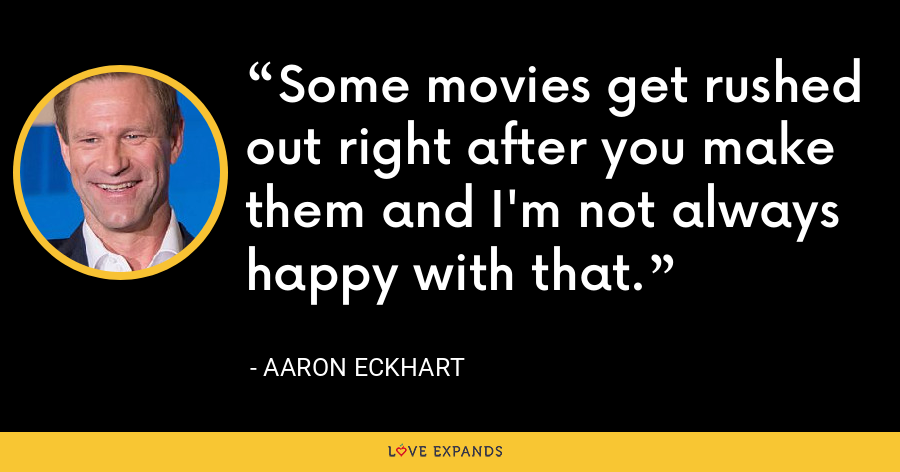 Some movies get rushed out right after you make them and I'm not always happy with that. - Aaron Eckhart