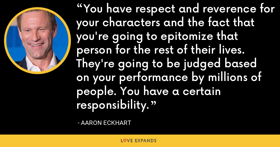 You have respect and reverence for your characters and the fact that you're going to epitomize that person for the rest of their lives. They're going to be judged based on your performance by millions of people. You have a certain responsibility. - Aaron Eckhart